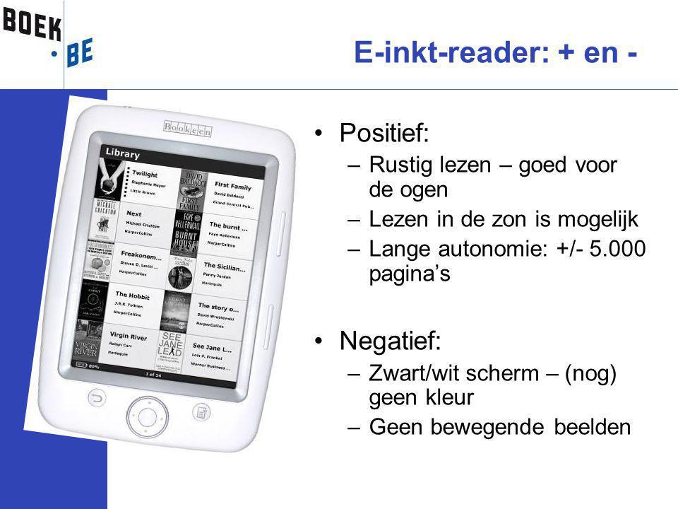 Positief: –Rustig lezen – goed voor de ogen –Lezen in de zon is mogelijk –Lange autonomie: +/- 5.000 pagina's Negatief: –Zwart/wit scherm – (nog) geen kleur –Geen bewegende beelden E-inkt-reader: + en -