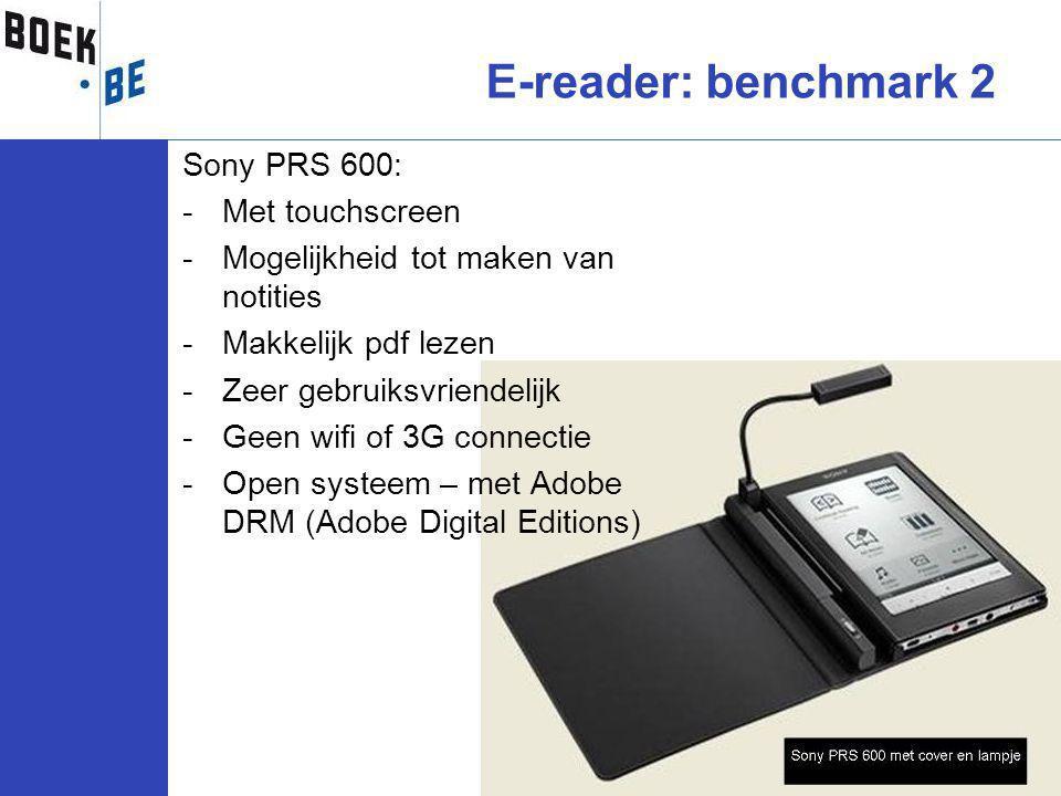 Sony PRS 600: -Met touchscreen -Mogelijkheid tot maken van notities -Makkelijk pdf lezen -Zeer gebruiksvriendelijk -Geen wifi of 3G connectie -Open systeem – met Adobe DRM (Adobe Digital Editions) E-reader: benchmark 2