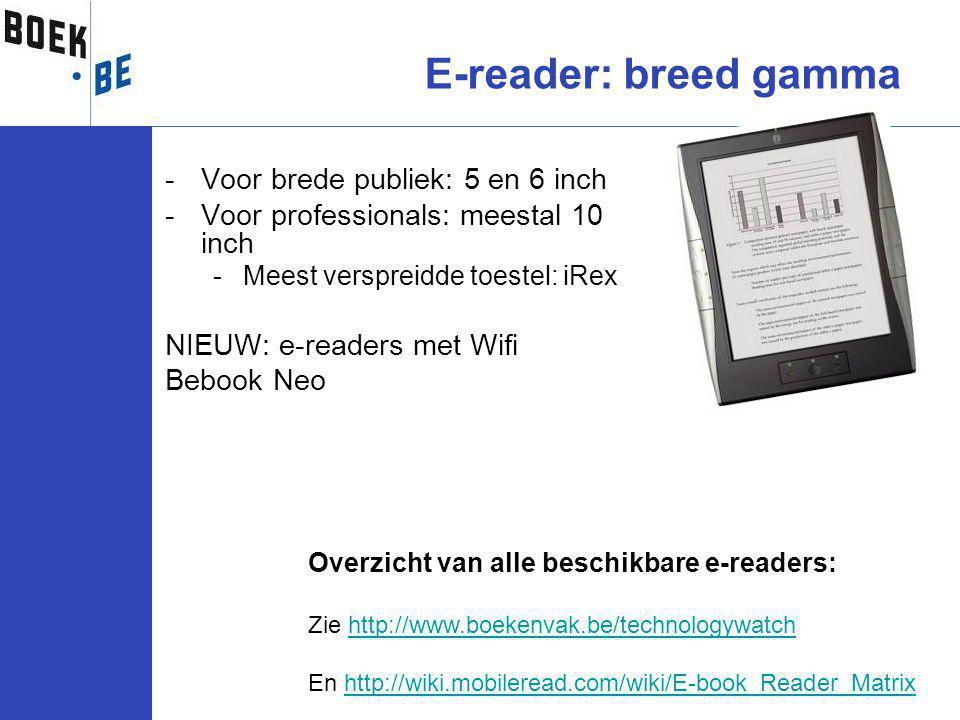 -Voor brede publiek: 5 en 6 inch -Voor professionals: meestal 10 inch -Meest verspreidde toestel: iRex NIEUW: e-readers met Wifi Bebook Neo E-reader: breed gamma Overzicht van alle beschikbare e-readers: Zie http://www.boekenvak.be/technologywatchhttp://www.boekenvak.be/technologywatch En http://wiki.mobileread.com/wiki/E-book_Reader_Matrixhttp://wiki.mobileread.com/wiki/E-book_Reader_Matrix