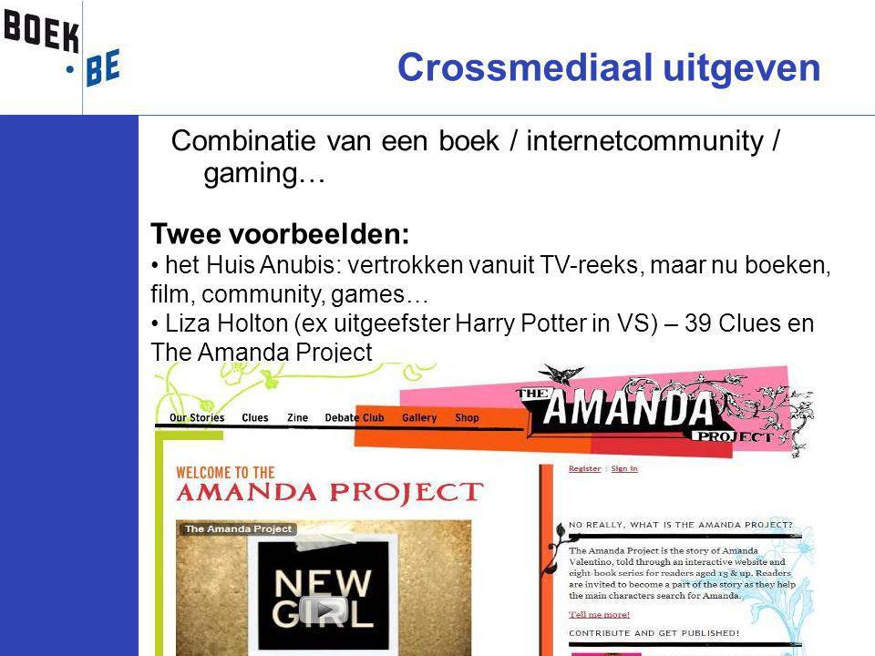 Combinatie van een boek / internetcommunity / gaming… Crossmediaal uitgeven Twee voorbeelden: het Huis Anubis: vertrokken vanuit TV-reeks, maar nu boeken, film, community, games… Liza Holton (ex uitgeefster Harry Potter in VS) – 39 Clues en The Amanda Project