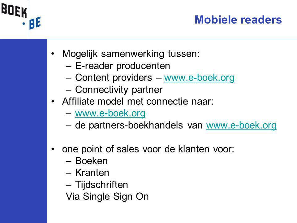 Mogelijk samenwerking tussen: –E-reader producenten –Content providers – www.e-boek.orgwww.e-boek.org –Connectivity partner Affiliate model met connectie naar: –www.e-boek.orgwww.e-boek.org –de partners-boekhandels van www.e-boek.orgwww.e-boek.org one point of sales voor de klanten voor: –Boeken –Kranten –Tijdschriften Via Single Sign On Mobiele readers
