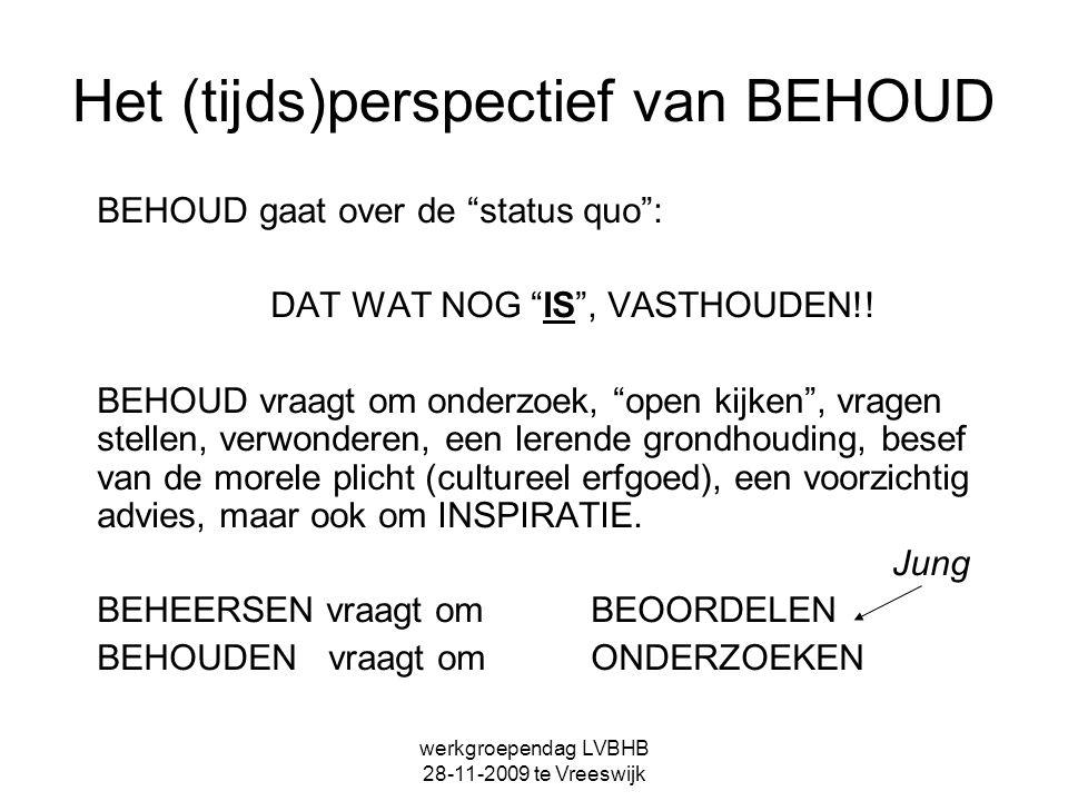 """werkgroependag LVBHB 28-11-2009 te Vreeswijk Het (tijds)perspectief van BEHOUD BEHOUD gaat over de """"status quo"""": DAT WAT NOG """"IS"""", VASTHOUDEN!! BEHOUD"""