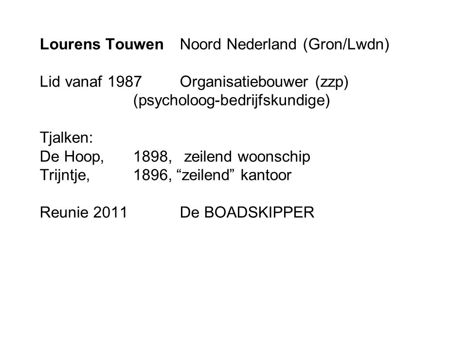 Lourens TouwenNoord Nederland (Gron/Lwdn) Lid vanaf 1987Organisatiebouwer (zzp) (psycholoog-bedrijfskundige) Tjalken: De Hoop,1898, zeilend woonschip