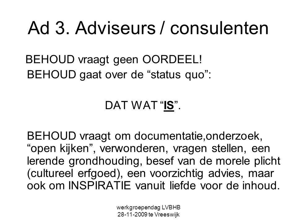 """werkgroependag LVBHB 28-11-2009 te Vreeswijk Ad 3. Adviseurs / consulenten BEHOUD vraagt geen OORDEEL! BEHOUD gaat over de """"status quo"""": DAT WAT """"IS""""."""