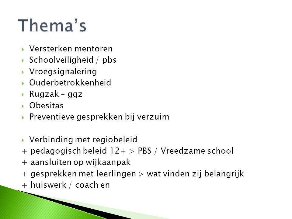  Versterken mentoren  Schoolveiligheid / pbs  Vroegsignalering  Ouderbetrokkenheid  Rugzak – ggz  Obesitas  Preventieve gesprekken bij verzuim  Verbinding met regiobeleid + pedagogisch beleid 12+ > PBS / Vreedzame school + aansluiten op wijkaanpak + gesprekken met leerlingen > wat vinden zij belangrijk + huiswerk / coach en
