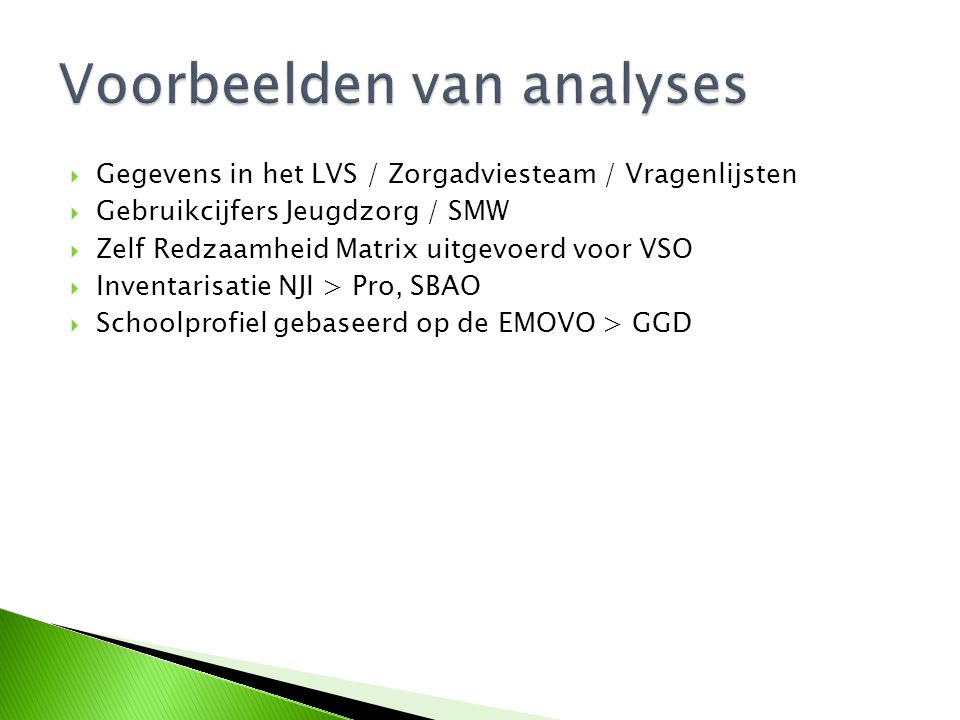  Gegevens in het LVS / Zorgadviesteam / Vragenlijsten  Gebruikcijfers Jeugdzorg / SMW  Zelf Redzaamheid Matrix uitgevoerd voor VSO  Inventarisatie NJI > Pro, SBAO  Schoolprofiel gebaseerd op de EMOVO > GGD