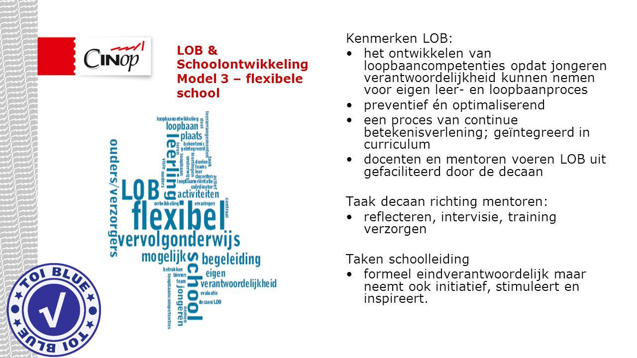 LOB & Schoolontwikkeling Model 3 – flexibele school Kenmerken LOB: het ontwikkelen van loopbaancompetenties opdat jongeren verantwoordelijkheid kunnen