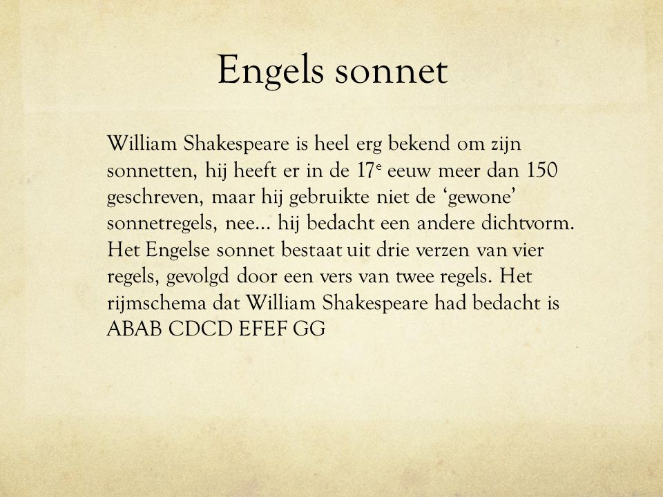 Engels sonnet William Shakespeare is heel erg bekend om zijn sonnetten, hij heeft er in de 17 e eeuw meer dan 150 geschreven, maar hij gebruikte niet
