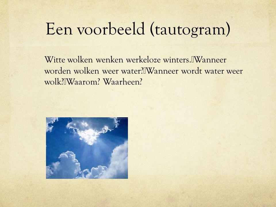 Een voorbeeld (tautogram) Witte wolken wenken werkeloze winters. Wanneer worden wolken weer water? Wanneer wordt water weer wolk? Waarom? Waarheen?