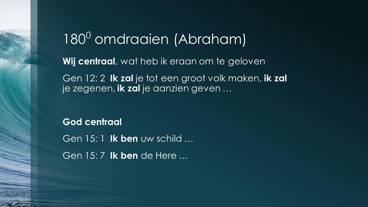 180 0 omdraaien (Abraham) Wij centraal, wat heb ik eraan om te geloven Gen 12: 2 Ik zal je tot een groot volk maken, ik zal je zegenen, ik zal je aanzien geven … God centraal Gen 15: 1 Ik ben uw schild … Gen 15: 7 Ik ben de Here …