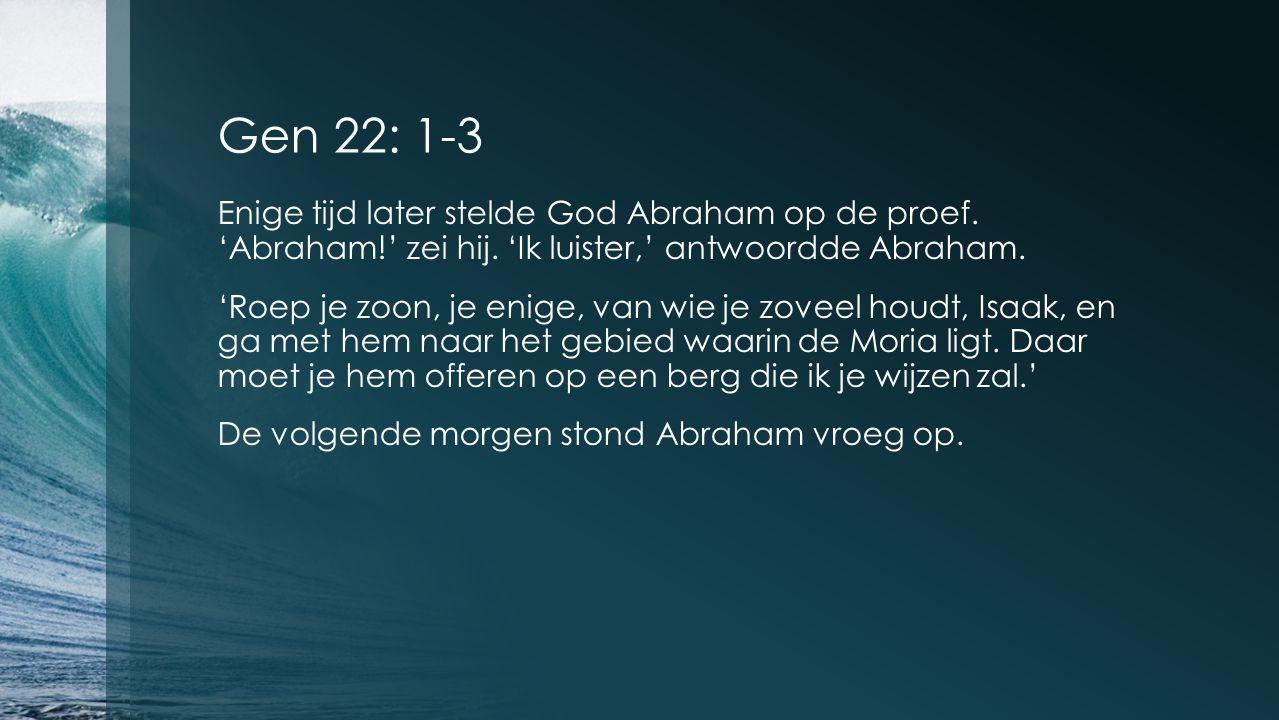 Gen 22: 1-3 Enige tijd later stelde God Abraham op de proef.