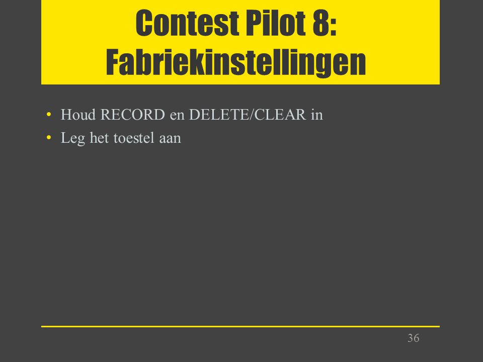 Contest Pilot 8: Fabriekinstellingen Houd RECORD en DELETE/CLEAR in Leg het toestel aan 36