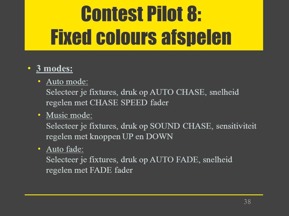 Contest Pilot 8: Fixed colours afspelen 3 modes: Auto mode: Selecteer je fixtures, druk op AUTO CHASE, snelheid regelen met CHASE SPEED fader Music mo