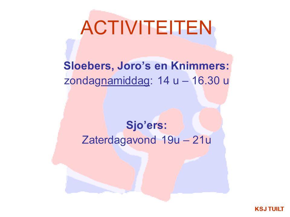 ACTIVITEITEN Sloebers, Joro's en Knimmers: zondagnamiddag: 14 u – 16.30 u Sjo'ers: Zaterdagavond 19u – 21u KSJ TUILT