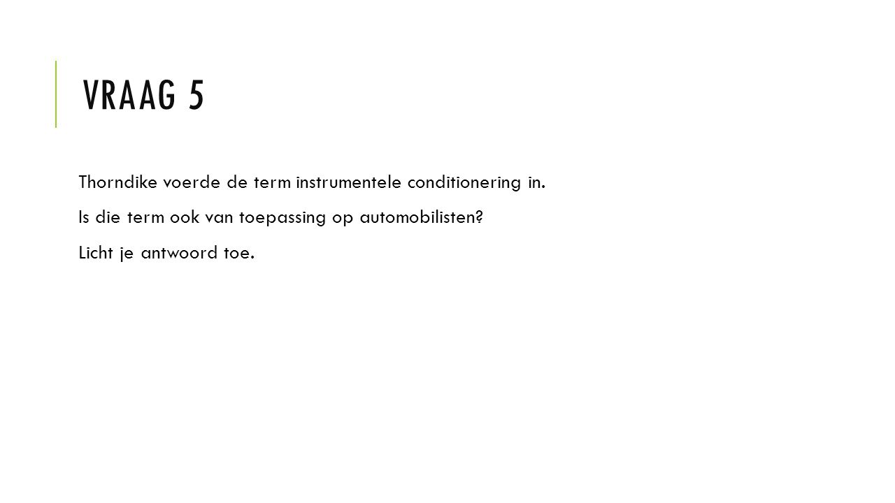 VRAAG 5 Thorndike voerde de term instrumentele conditionering in.