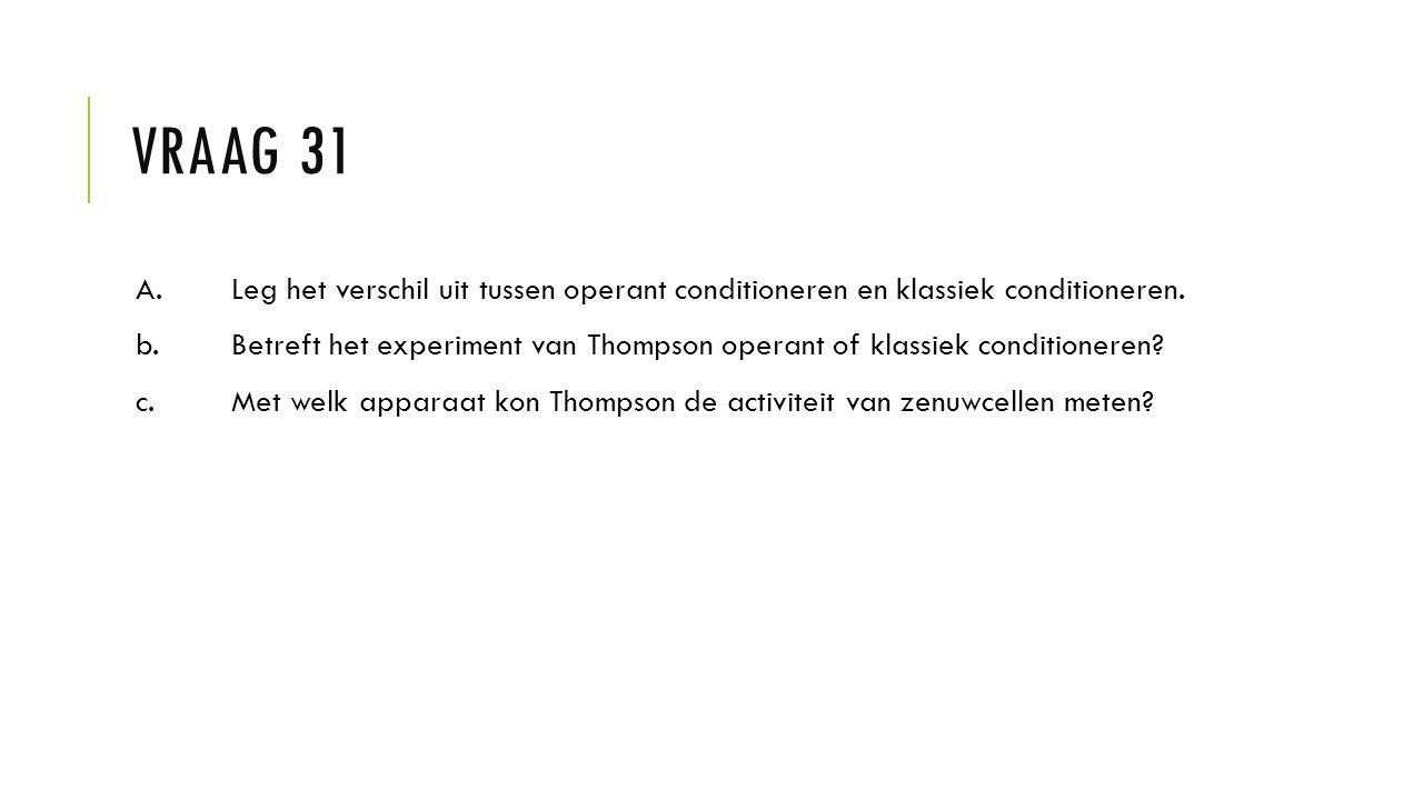 VRAAG 31 A.Leg het verschil uit tussen operant conditioneren en klassiek conditioneren. b. Betreft het experiment van Thompson operant of klassiek con