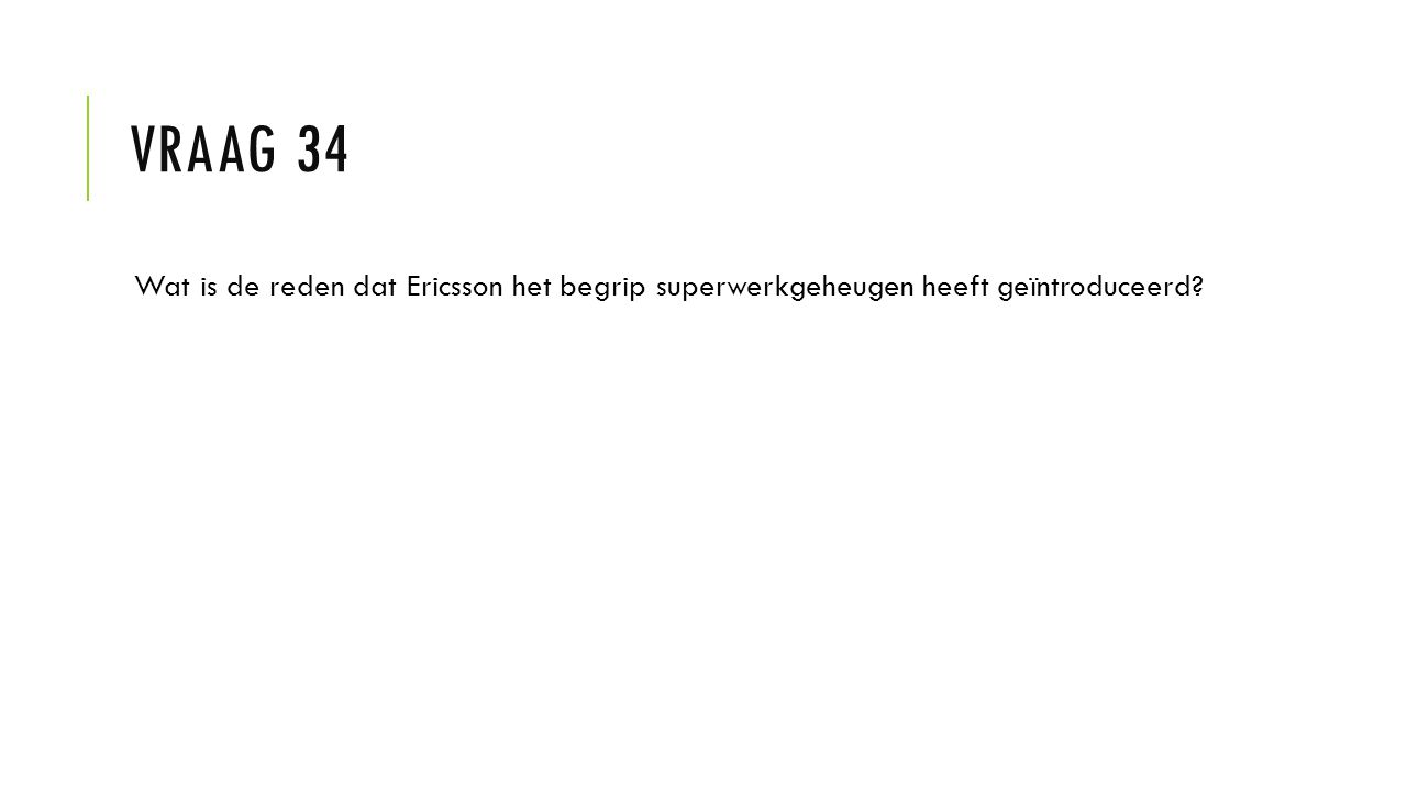 VRAAG 34 Wat is de reden dat Ericsson het begrip superwerkgeheugen heeft geïntroduceerd?