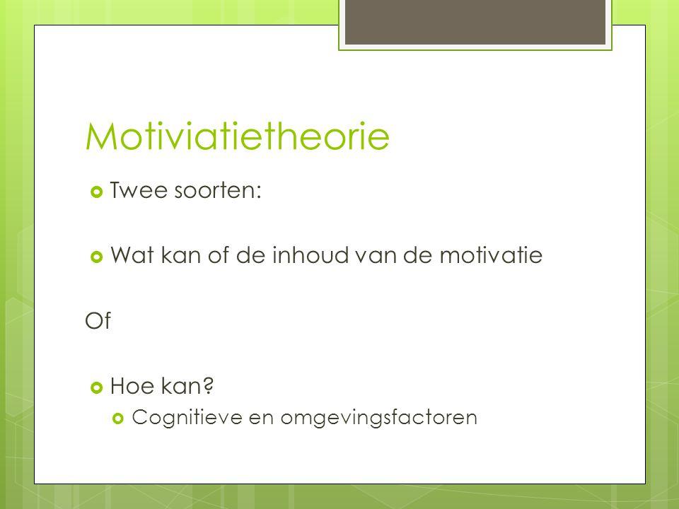 Motiviatietheorie  Twee soorten:  Wat kan of de inhoud van de motivatie Of  Hoe kan?  Cognitieve en omgevingsfactoren