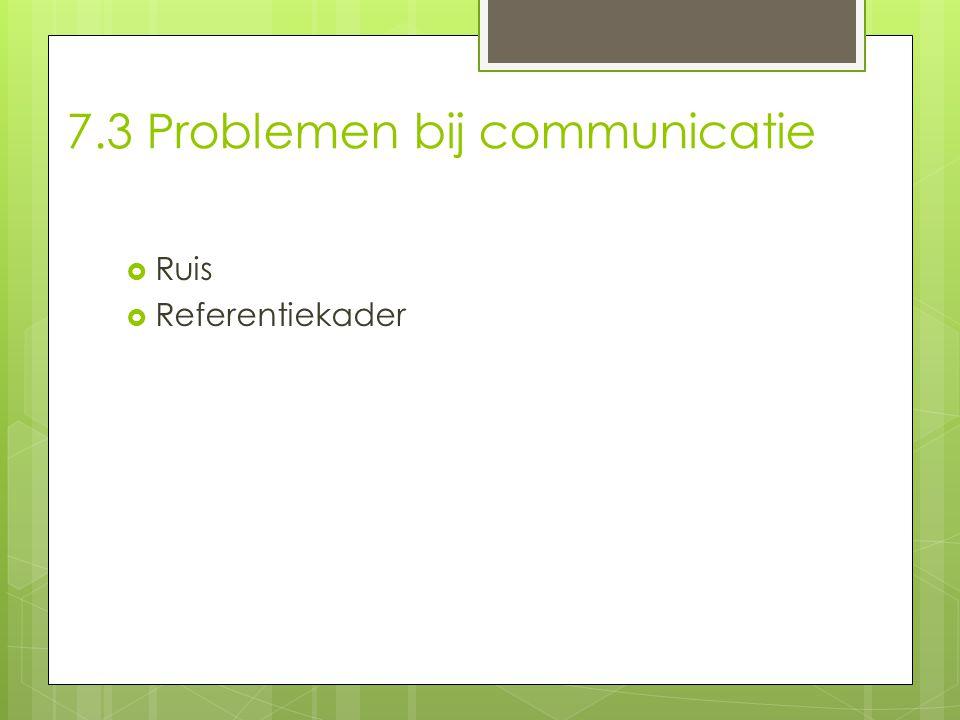 7.3 Problemen bij communicatie  Ruis  Referentiekader