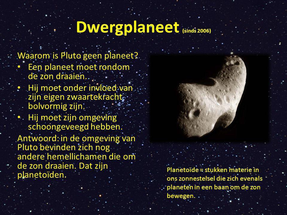 Dwergplaneet (sinds 2006) Waarom is Pluto geen planeet? Een planeet moet rondom de zon draaien. Hij moet onder invloed van zijn eigen zwaartekracht bo