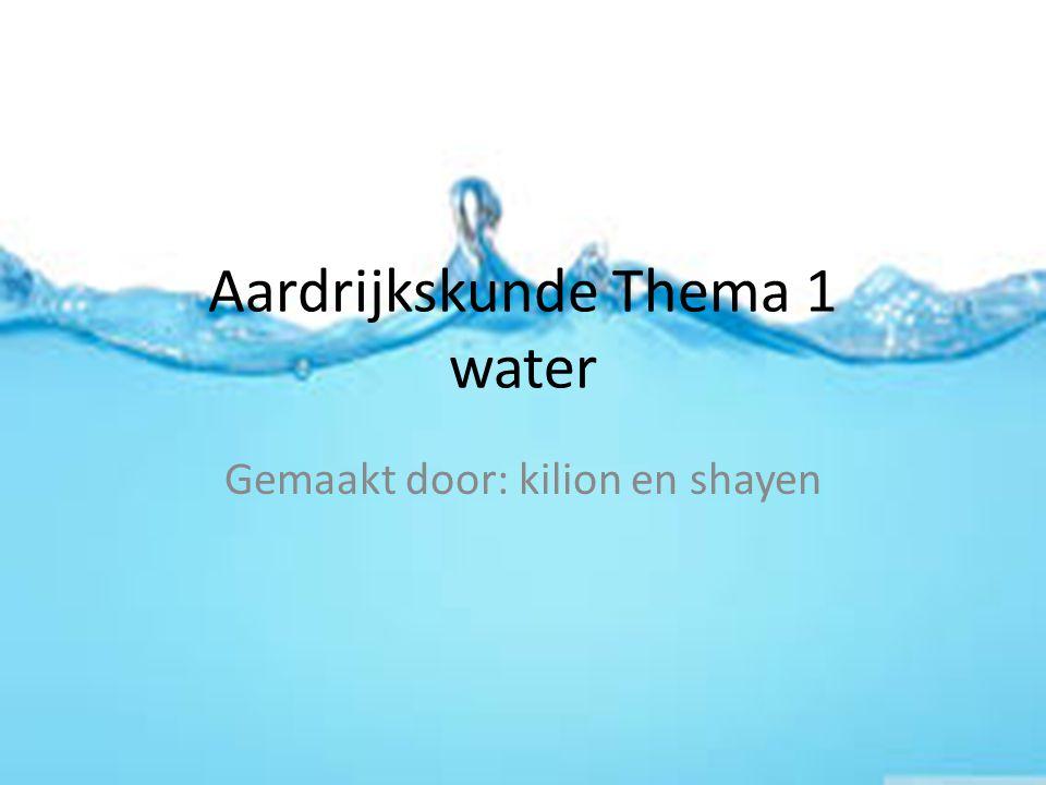 Aardrijkskunde Thema 1 water Gemaakt door: kilion en shayen