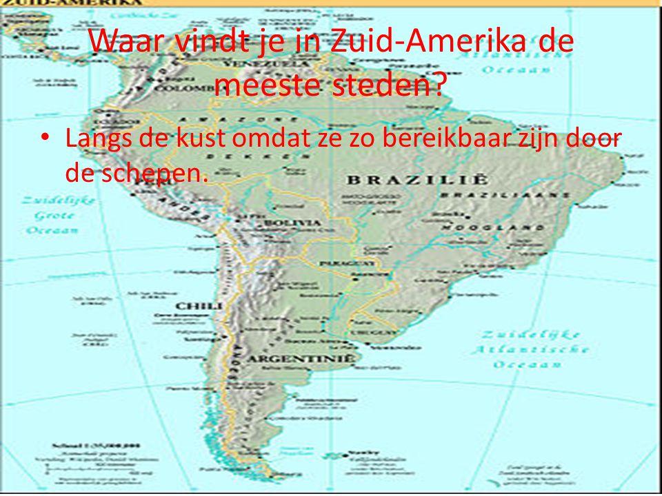 Waar vindt je in Zuid-Amerika de meeste steden? Langs de kust omdat ze zo bereikbaar zijn door de schepen.