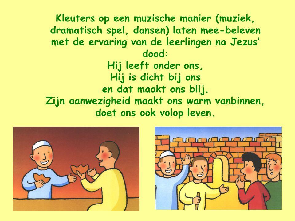 Kleuters op een muzische manier (muziek, dramatisch spel, dansen) laten mee-beleven met de ervaring van de leerlingen na Jezus' dood: Hij leeft onder ons, Hij is dicht bij ons en dat maakt ons blij.