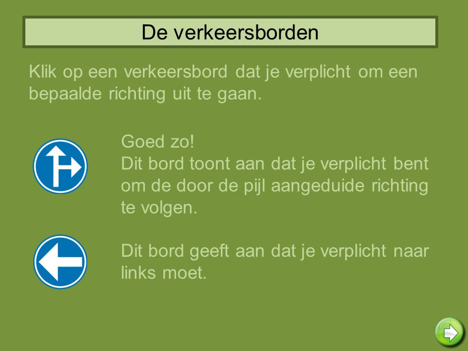 De verkeersborden Klik op een verkeersbord dat je verplicht om een bepaalde richting uit te gaan. Goed zo! Dit bord toont aan dat je verplicht bent om