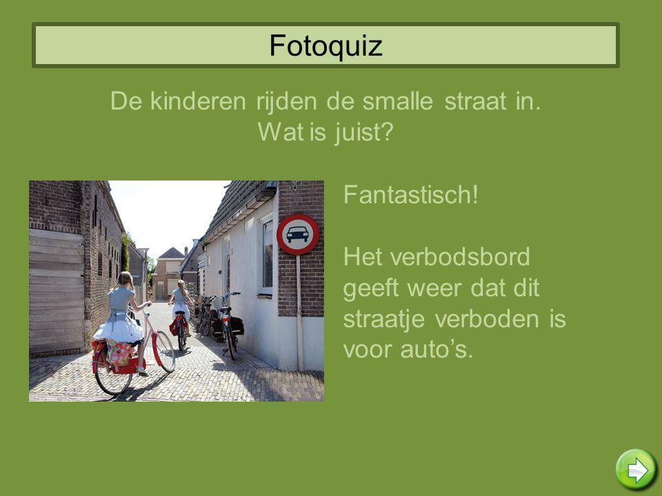 Fotoquiz Fantastisch! Het verbodsbord geeft weer dat dit straatje verboden is voor auto's. De kinderen rijden de smalle straat in. Wat is juist?