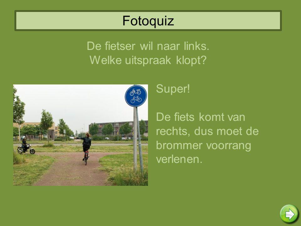 Fotoquiz Super! De fiets komt van rechts, dus moet de brommer voorrang verlenen. De fietser wil naar links. Welke uitspraak klopt?