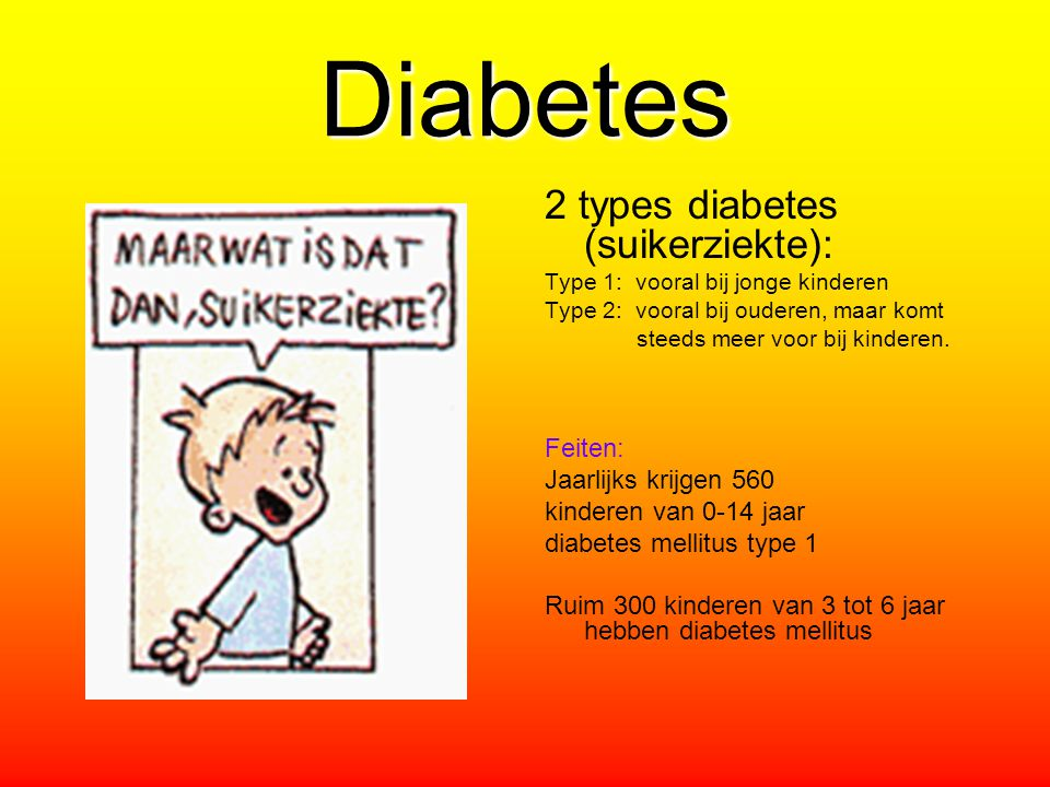 Diabetes 2 types diabetes (suikerziekte): Type 1: vooral bij jonge kinderen Type 2: vooral bij ouderen, maar komt steeds meer voor bij kinderen. Feite