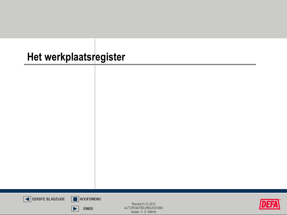 Revisie 01-01-2010 AUTORISATIECURSUS DVS90 Auteur: K. O. Malme Het werkplaatsregister EERSTE BLADZIJDEHOOFDMENU EINDE
