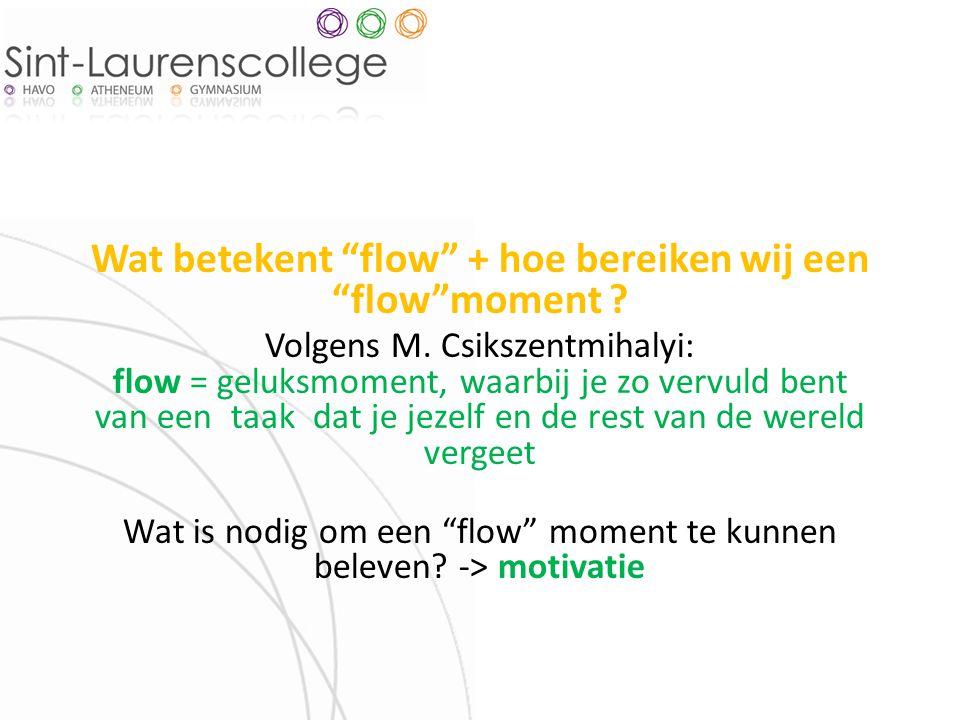"""Wat betekent """"flow"""" + hoe bereiken wij een """"flow""""moment ? Volgens M. Csikszentmihalyi: flow = geluksmoment, waarbij je zo vervuld bent van een taak da"""