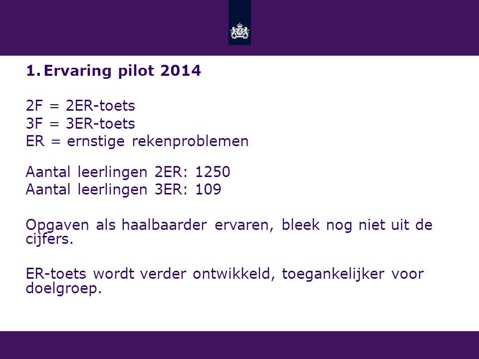 1.Ervaring pilot 2014 2F = 2ER-toets 3F = 3ER-toets ER = ernstige rekenproblemen Aantal leerlingen 2ER: 1250 Aantal leerlingen 3ER: 109 Opgaven als haalbaarder ervaren, bleek nog niet uit de cijfers.