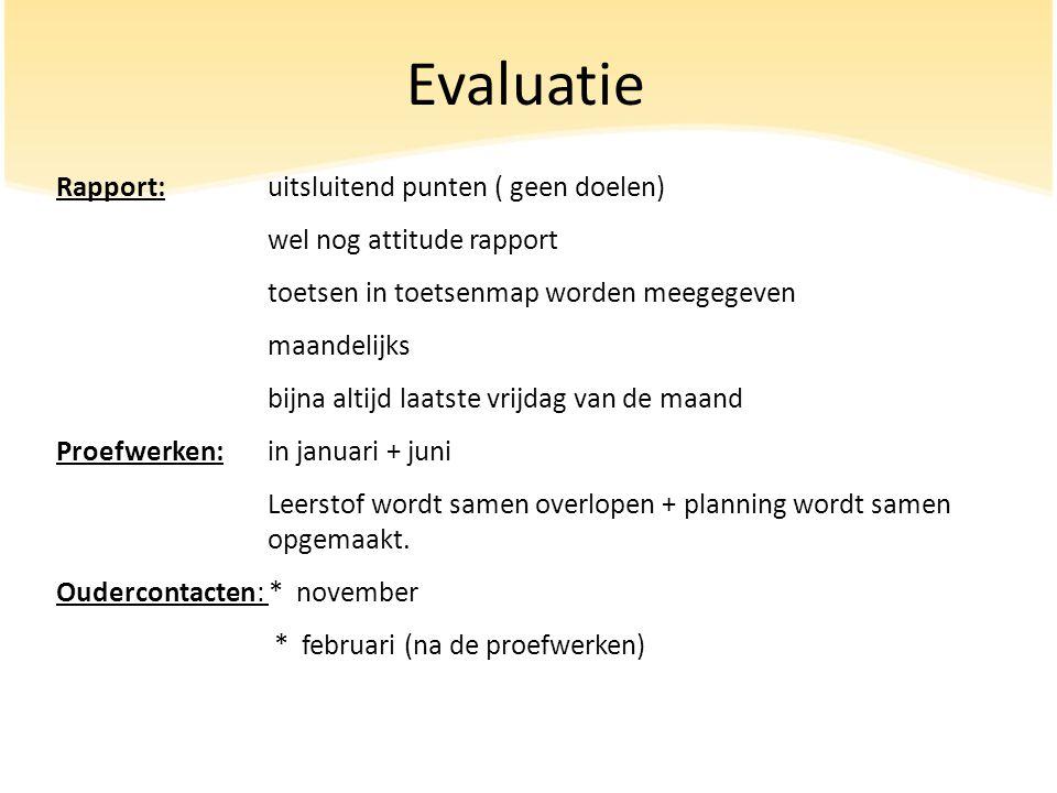 Evaluatie Rapport:uitsluitend punten ( geen doelen) wel nog attitude rapport toetsen in toetsenmap worden meegegeven maandelijks bijna altijd laatste vrijdag van de maand Proefwerken: in januari + juni Leerstof wordt samen overlopen + planning wordt samen opgemaakt.