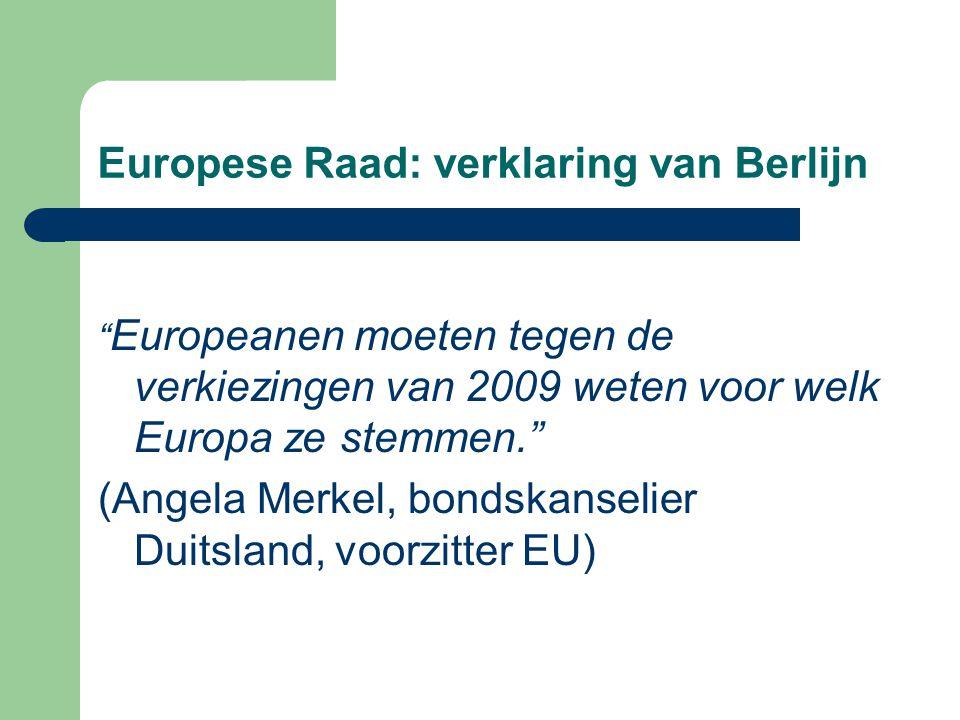 Europese Raad: verklaring van Berlijn Europeanen moeten tegen de verkiezingen van 2009 weten voor welk Europa ze stemmen. (Angela Merkel, bondskanselier Duitsland, voorzitter EU)