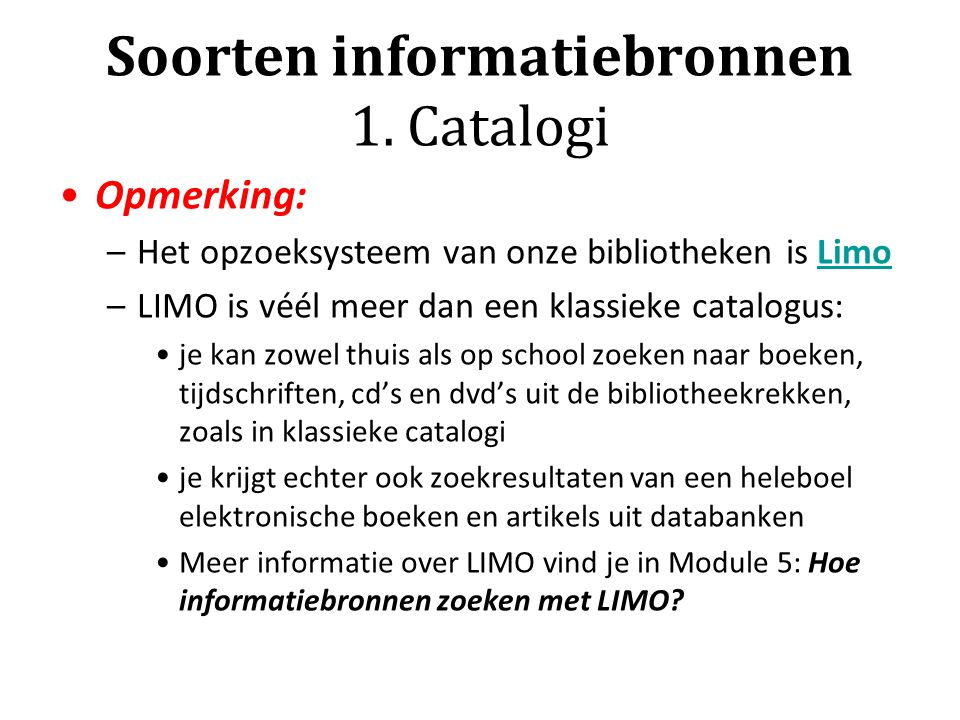 Soorten informatiebronnen 1. Catalogi Opmerking: –Het opzoeksysteem van onze bibliotheken is LimoLimo –LIMO is véél meer dan een klassieke catalogus: