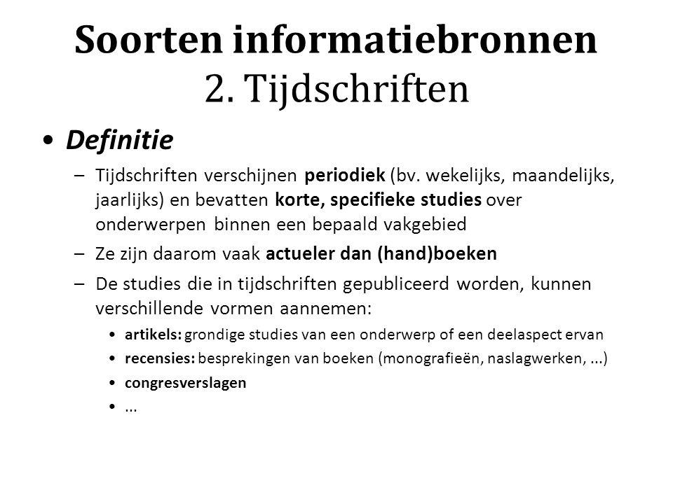 Soorten informatiebronnen 2. Tijdschriften Definitie –Tijdschriften verschijnen periodiek (bv. wekelijks, maandelijks, jaarlijks) en bevatten korte, s
