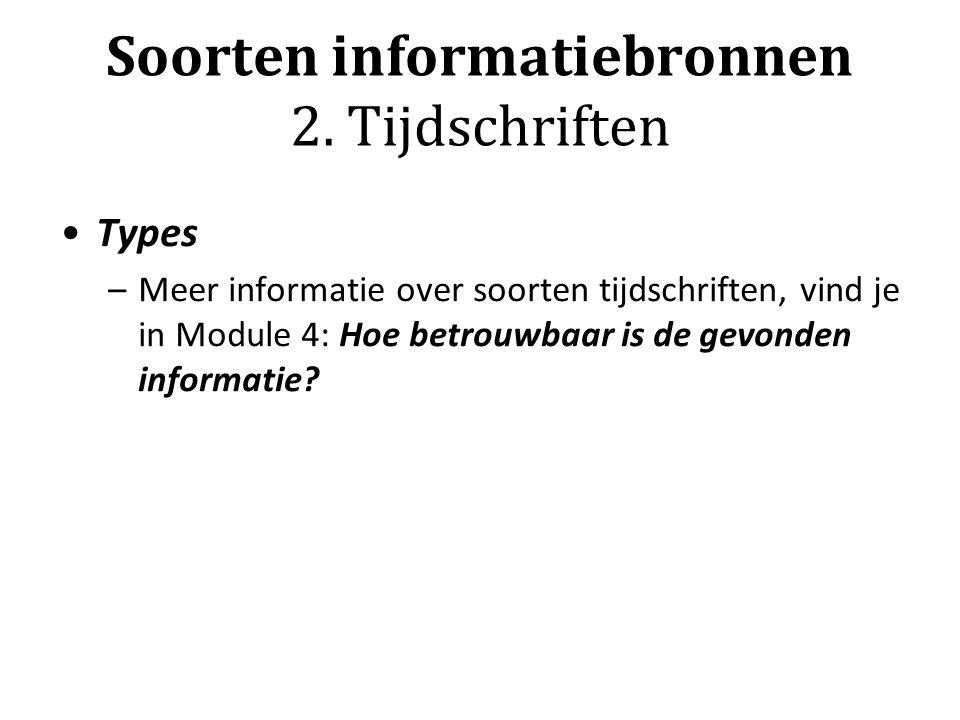 Types –Meer informatie over soorten tijdschriften, vind je in Module 4: Hoe betrouwbaar is de gevonden informatie? Soorten informatiebronnen 2. Tijdsc