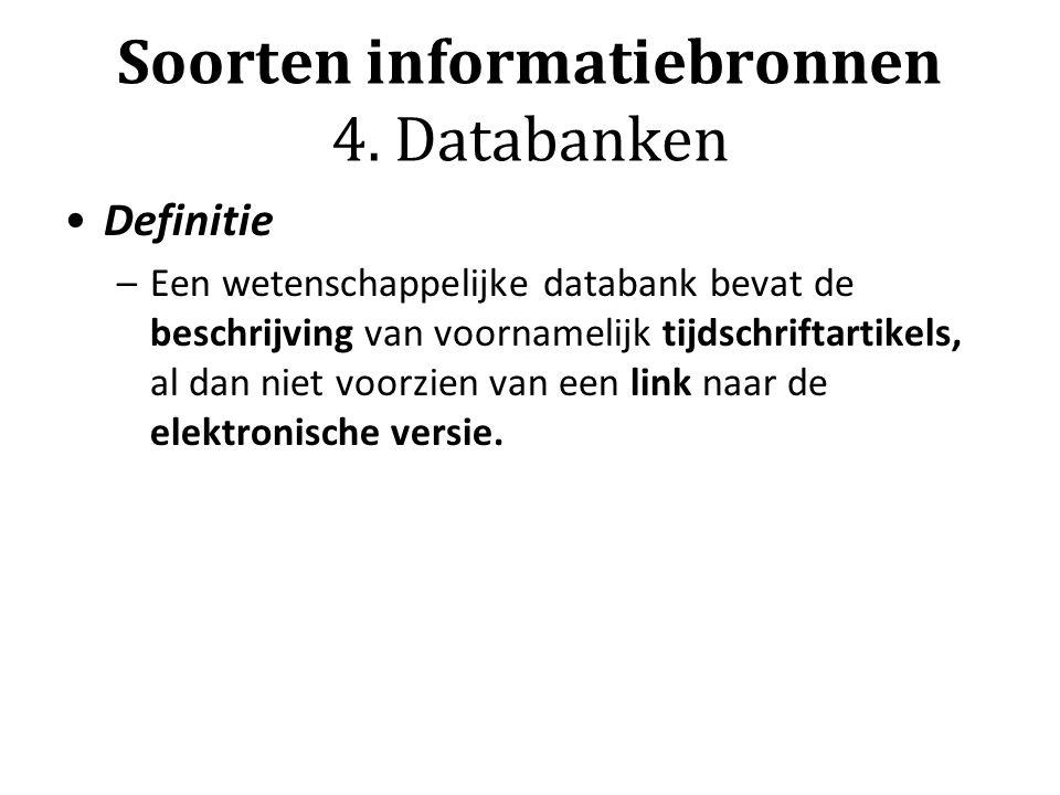 Soorten informatiebronnen 4. Databanken Definitie –Een wetenschappelijke databank bevat de beschrijving van voornamelijk tijdschriftartikels, al dan n