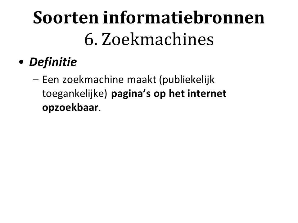 Soorten informatiebronnen 6. Zoekmachines Definitie –Een zoekmachine maakt (publiekelijk toegankelijke) pagina's op het internet opzoekbaar.