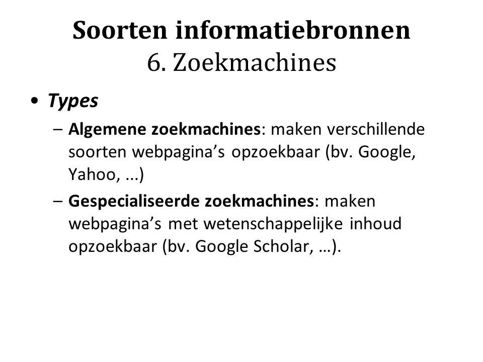Soorten informatiebronnen 6. Zoekmachines Types –Algemene zoekmachines: maken verschillende soorten webpagina's opzoekbaar (bv. Google, Yahoo,...) –Ge