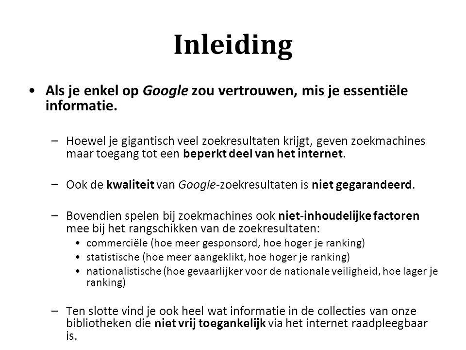 Inleiding Als je enkel op Google zou vertrouwen, mis je essentiële informatie. –Hoewel je gigantisch veel zoekresultaten krijgt, geven zoekmachines ma