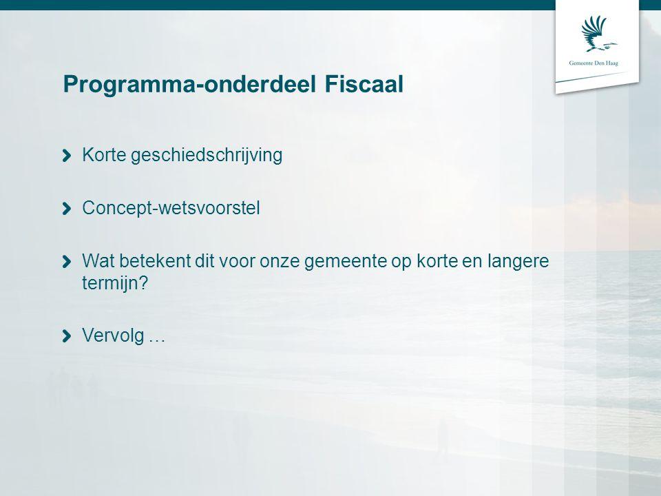 Programma-onderdeel Fiscaal Korte geschiedschrijving Concept-wetsvoorstel Wat betekent dit voor onze gemeente op korte en langere termijn? Vervolg …