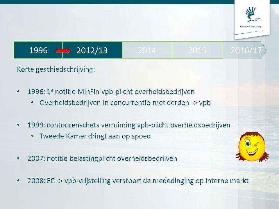2012: vervolgnotitie MinFin Belastingplicht overheidsbedrijven Activiteiten van de overheid die in de private sector tot vpb-heffing zouden leiden, moeten vpb-plichtig worden Level playing-field Indirecte ondernemingsvariant -> verplicht uitzakken van vpb-activiteiten in NV of BV 2013: EC -> het duurt te lang -> dienstige maatregelen nemen Stas Fin -> aankondiging -> invoering vpb-plicht per 1 januari 2016 2016/17 2012/13 20142015 1996