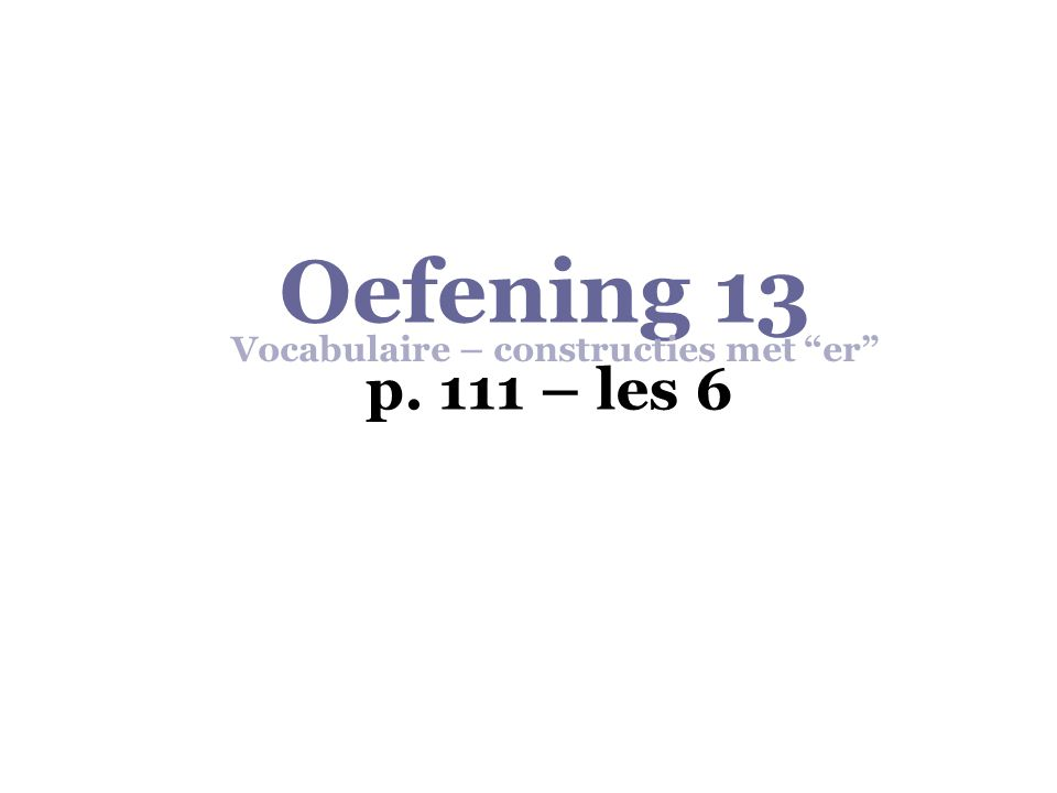 Oefening 13  Vocabulaire – constructies met er  p. 111  les 6 1.ertussen genomen  (zin 11)