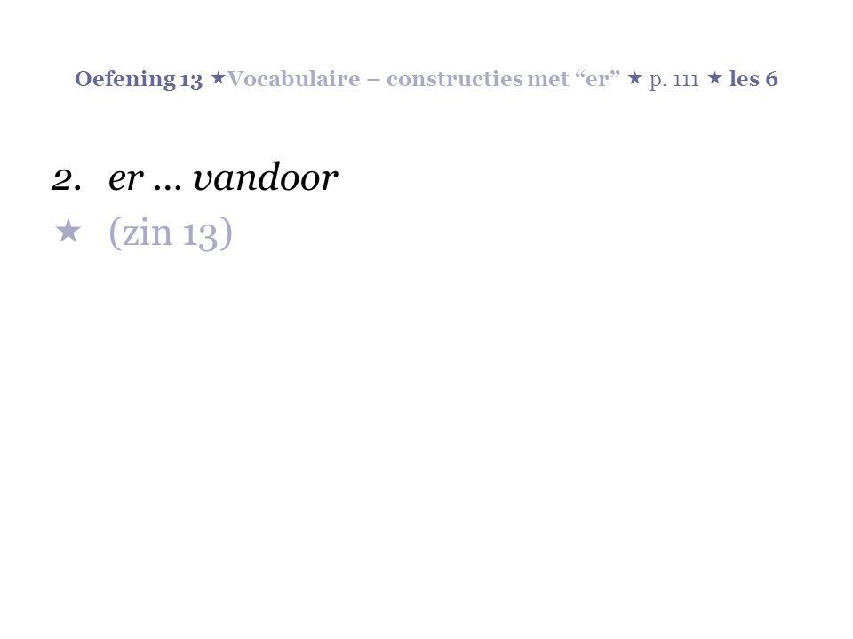 Oefening 13  Vocabulaire – constructies met er  p. 111  les 6 2.er … vandoor  (zin 13)