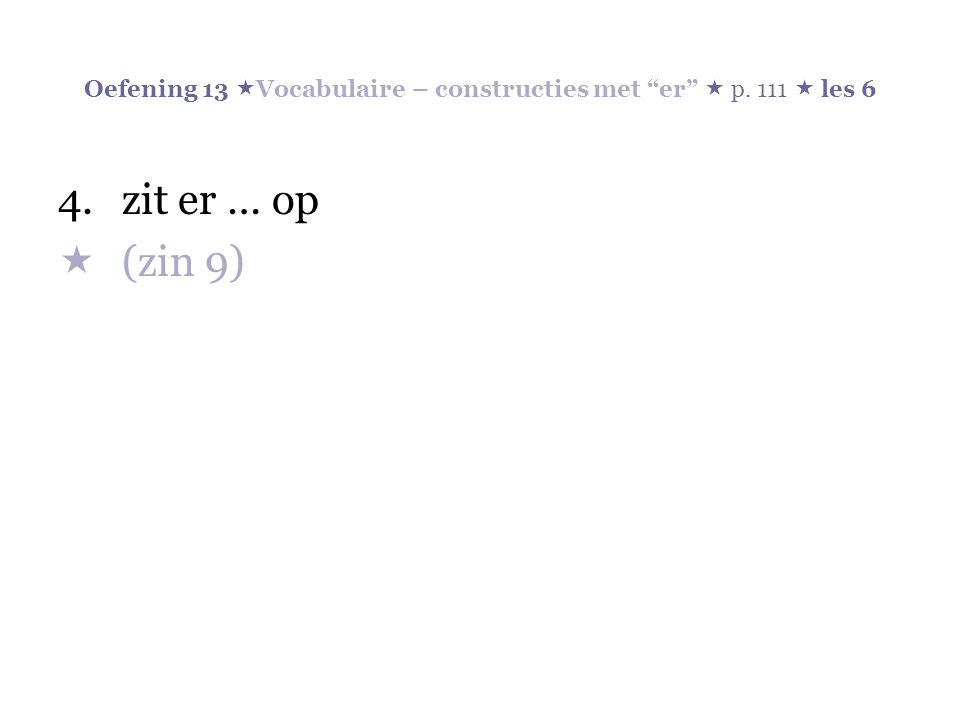 Oefening 13  Vocabulaire – constructies met er  p. 111  les 6 4.zit er … op  (zin 9)