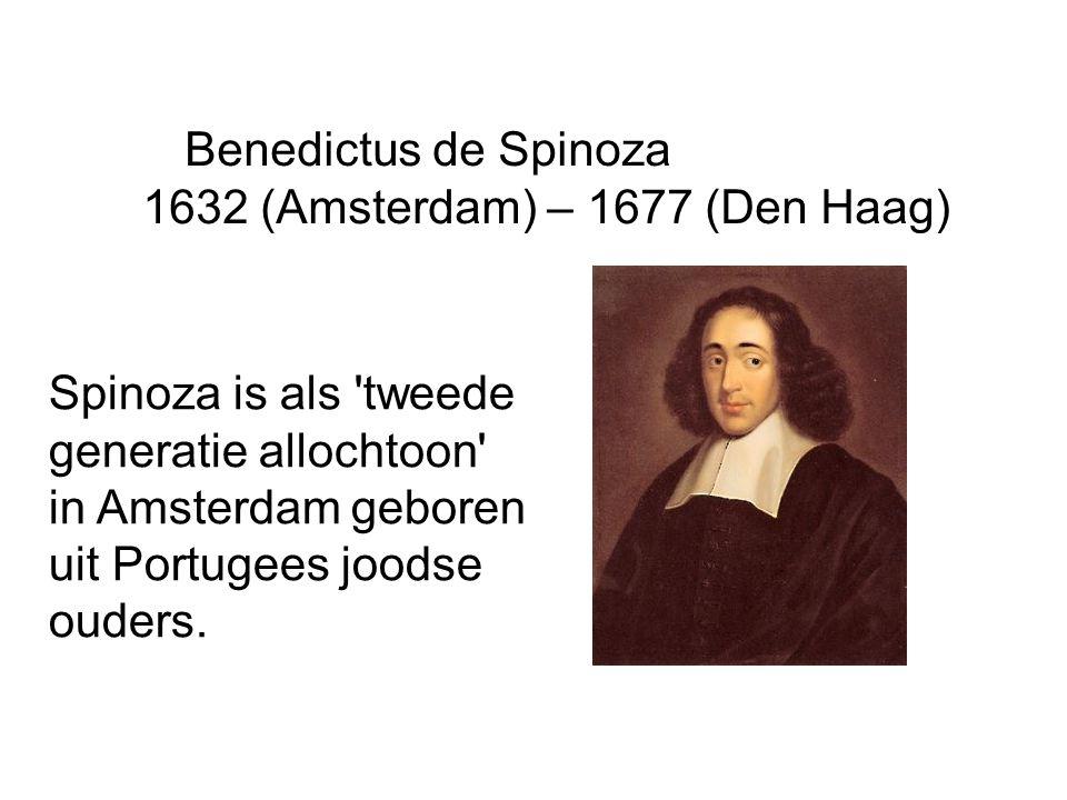 Benedictus de Spinoza 1632 (Amsterdam) – 1677 (Den Haag) Spinoza is als 'tweede generatie allochtoon' in Amsterdam geboren uit Portugees joodse ouders
