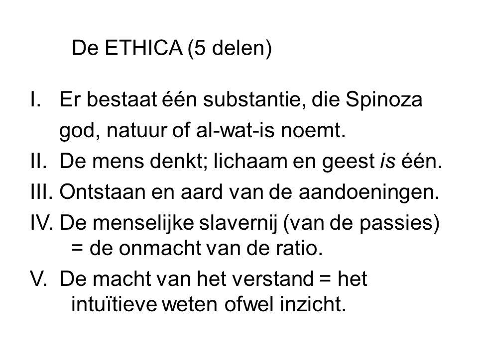De ETHICA (5 delen) I. Er bestaat één substantie, die Spinoza god, natuur of al-wat-is noemt. II. De mens denkt; lichaam en geest is één. III. Ontstaa